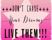 Dont Chase your Dreams - Live them!